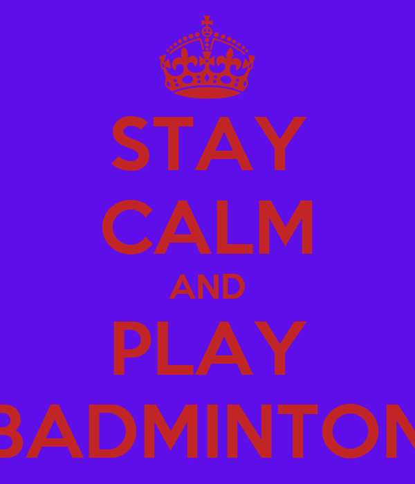 STAY CALM AND PLAY BADMINTON
