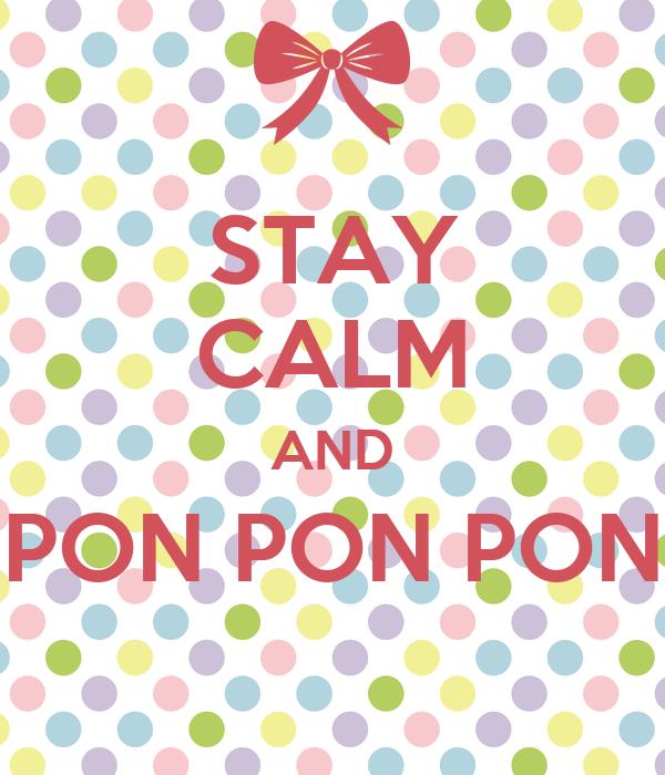 STAY CALM AND PON PON PON