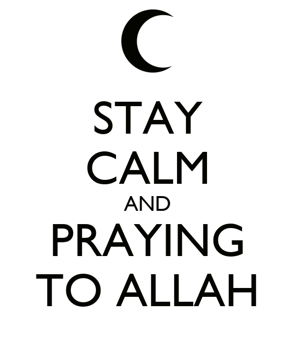 STAY CALM AND PRAYING TO ALLAH
