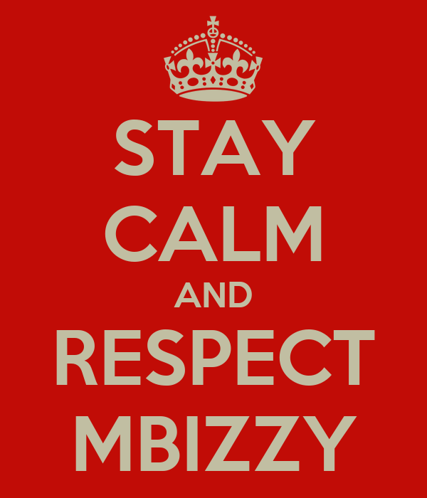 STAY CALM AND RESPECT MBIZZY