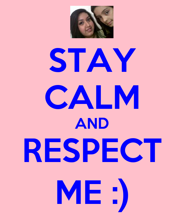 STAY CALM AND RESPECT ME :)