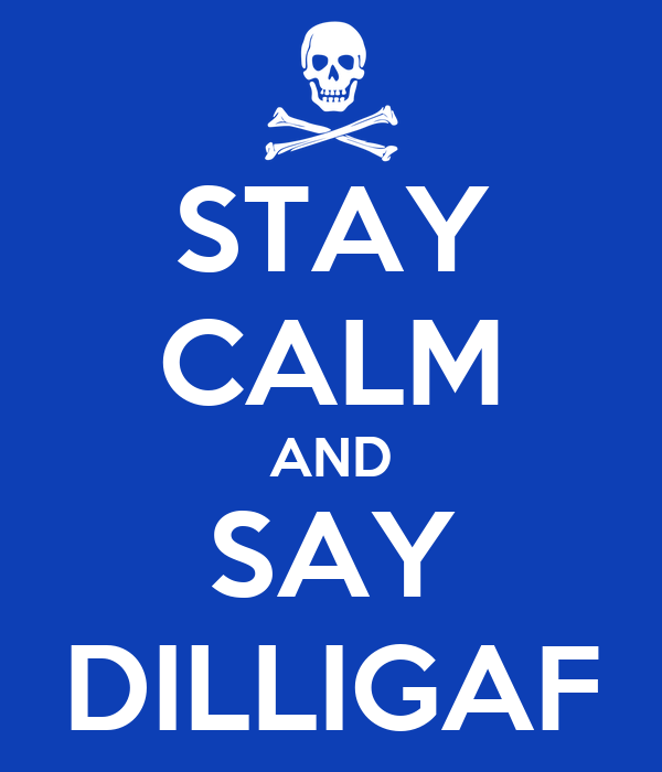 STAY CALM AND SAY DILLIGAF