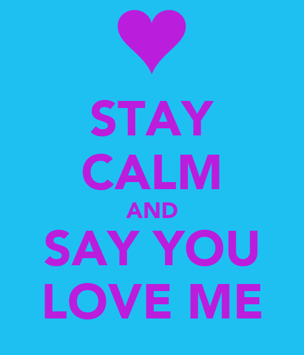 STAY CALM AND SAY YOU LOVE ME