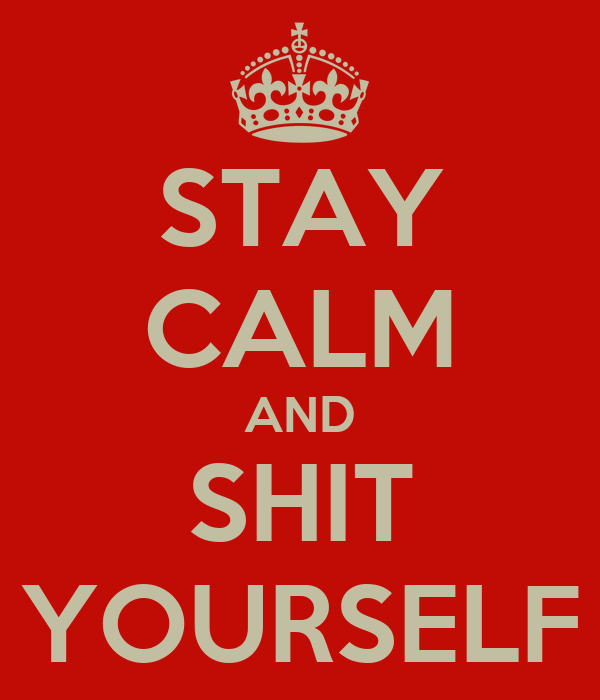 STAY CALM AND SHIT YOURSELF