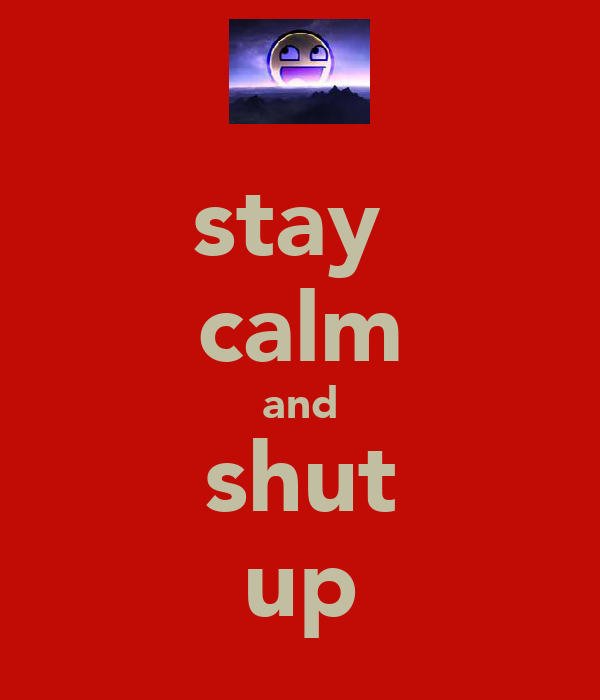 stay  calm and shut up