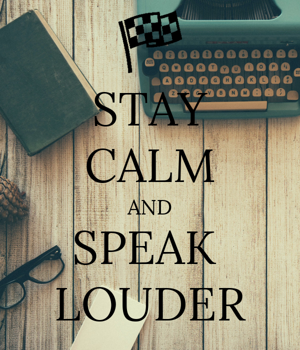 STAY CALM AND SPEAK  LOUDER