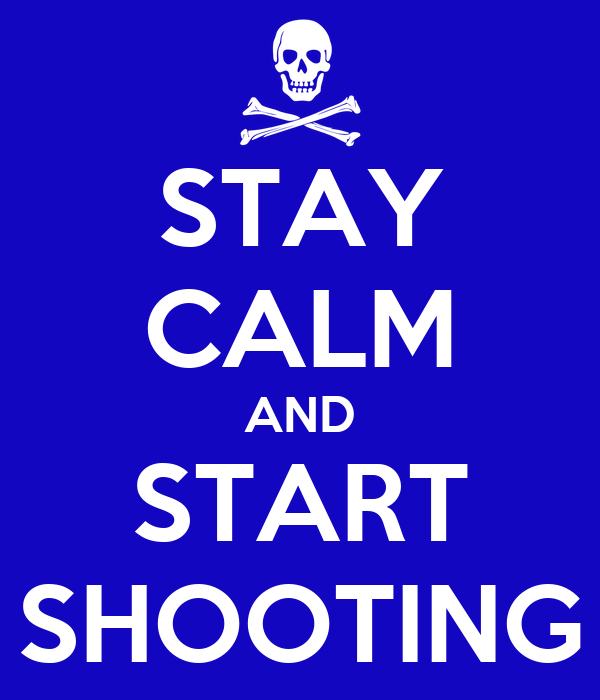 STAY CALM AND START SHOOTING