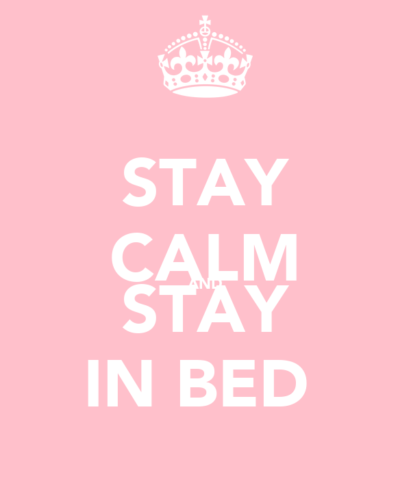 STAY CALM AND STAY IN BED