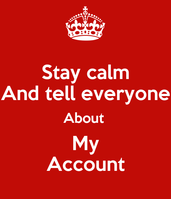 Stay calm And tell everyone About  My Account