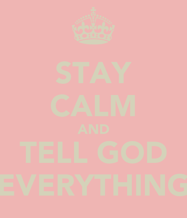 STAY CALM AND TELL GOD EVERYTHING
