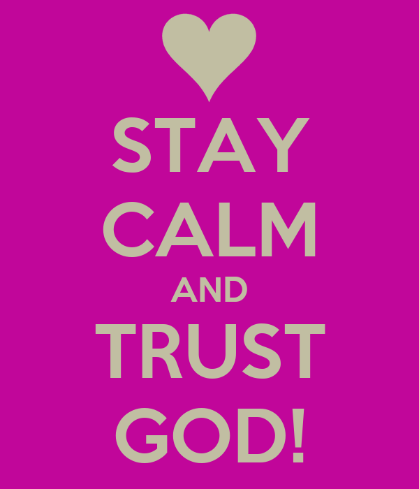 STAY CALM AND TRUST GOD!