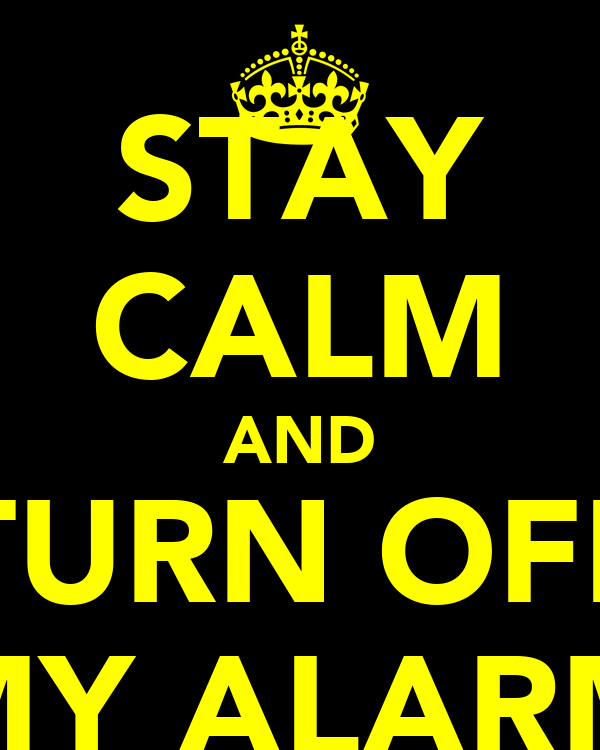 STAY CALM AND TURN OFF MY ALARM