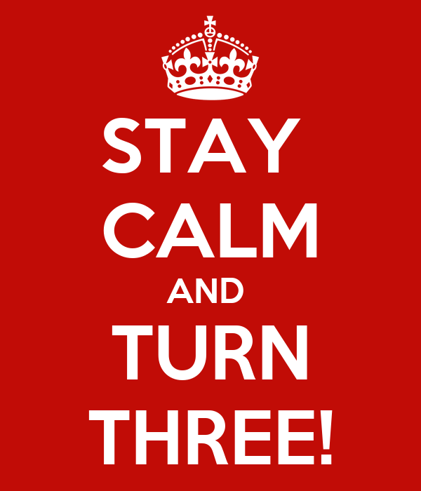 STAY  CALM AND  TURN THREE!