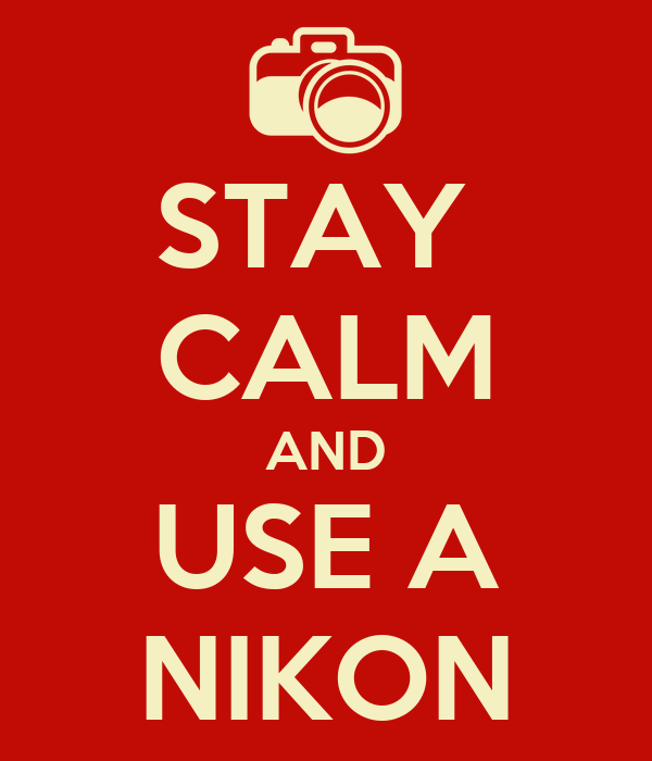 STAY  CALM AND USE A NIKON