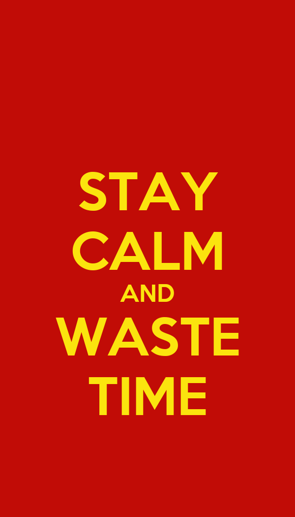 STAY CALM AND WASTE TIME