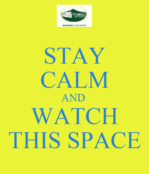 STAY CALM AND  WATCH THIS SPACE