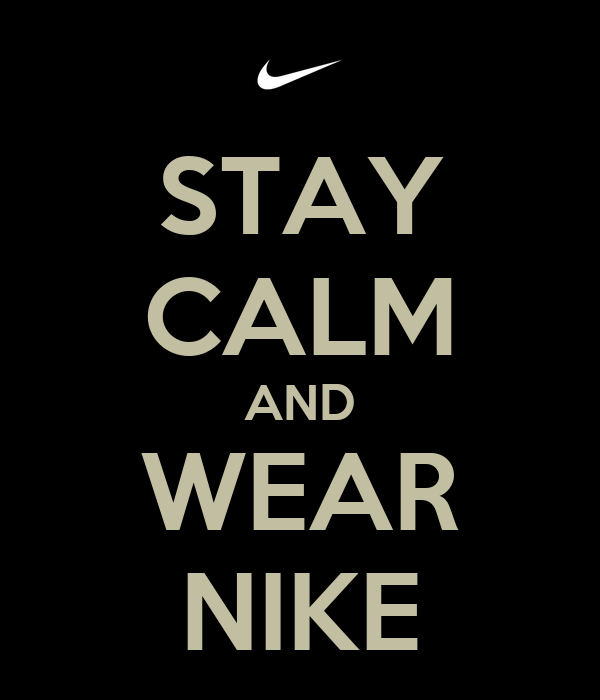 STAY CALM AND WEAR NIKE