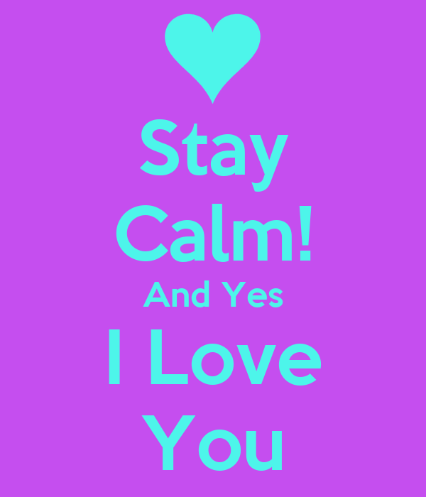 Stay Calm! And Yes I Love You