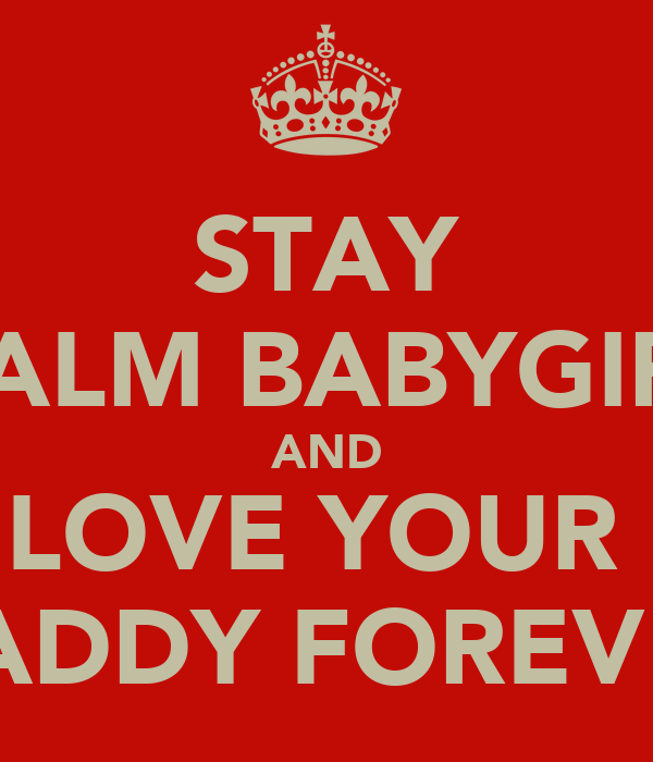 STAY CALM BABYGIRL AND LOVE YOUR  DADDY FOREVER