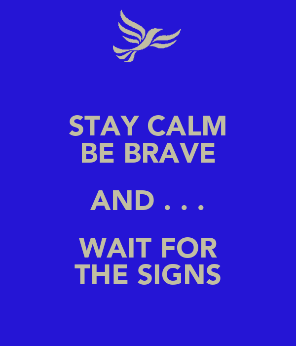 STAY CALM BE BRAVE AND . . . WAIT FOR THE SIGNS