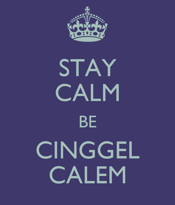 STAY CALM BE CINGGEL CALEM