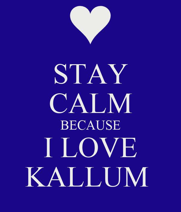 STAY CALM BECAUSE I LOVE KALLUM