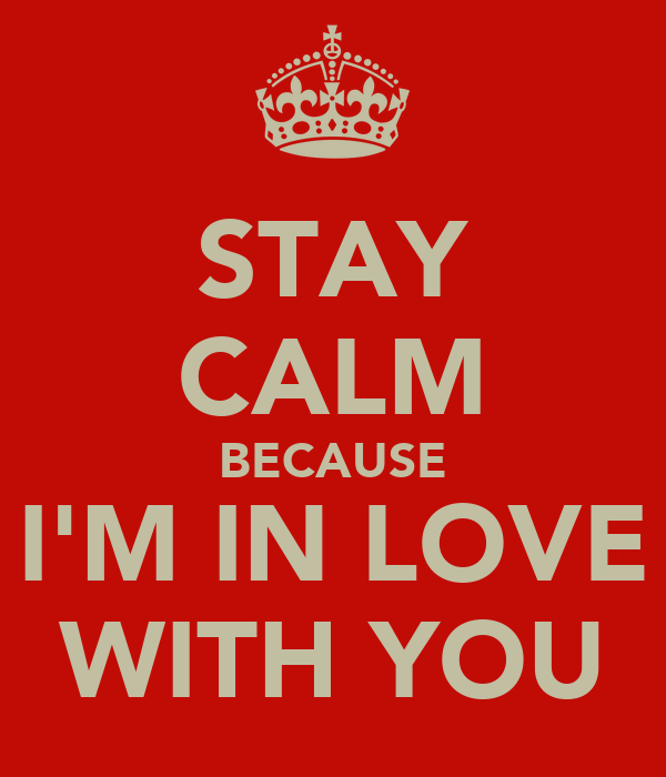 STAY CALM BECAUSE  I'M IN LOVE  WITH YOU