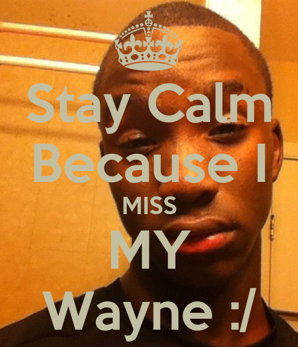 Stay Calm Because I MISS MY Wayne :/