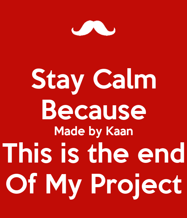 Stay Calm Because Made by Kaan This is the end Of My Project
