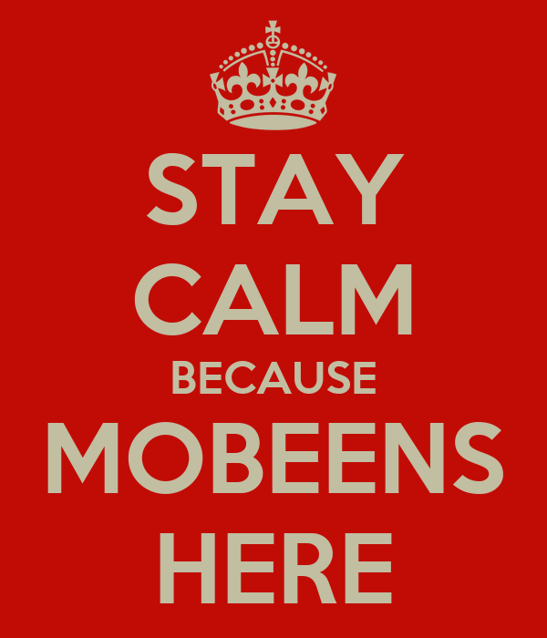 STAY CALM BECAUSE MOBEENS HERE