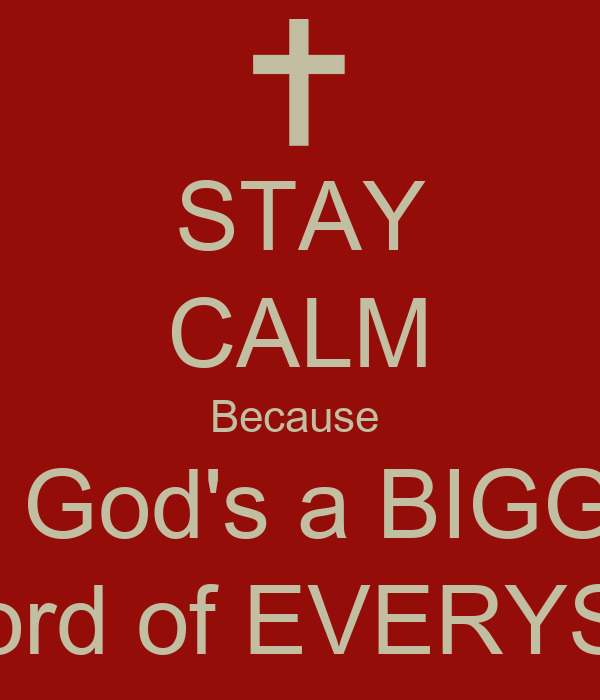 STAY CALM Because  My God's a BIGGIN' And Lord of EVERYSTUFF
