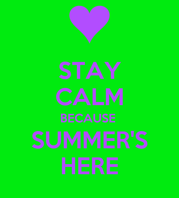 STAY CALM BECAUSE  SUMMER'S HERE