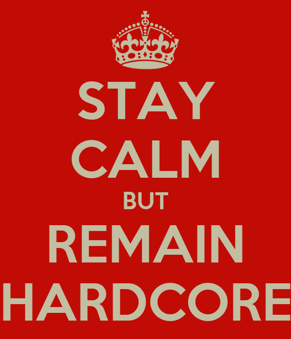 STAY CALM BUT REMAIN HARDCORE