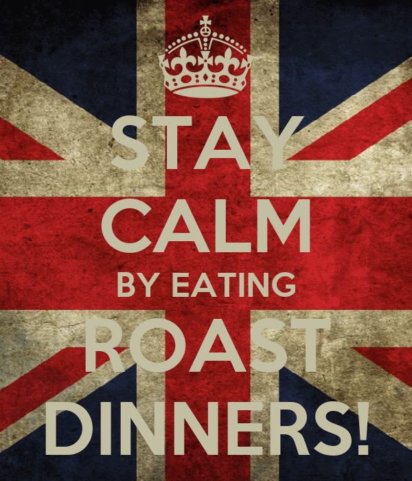 STAY CALM BY EATING ROAST DINNERS!