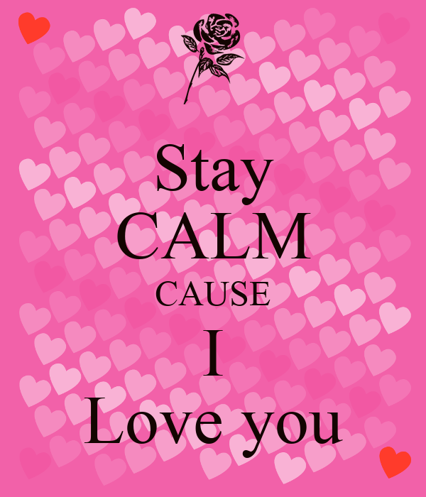 Stay CALM CAUSE I Love you