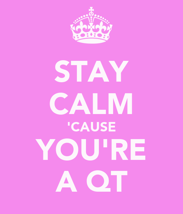 STAY CALM 'CAUSE YOU'RE A QT