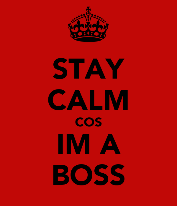 STAY CALM COS IM A BOSS