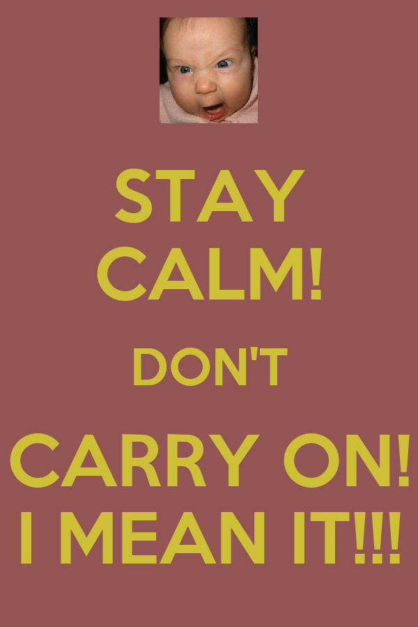 STAY CALM! DON'T CARRY ON! I MEAN IT!!!