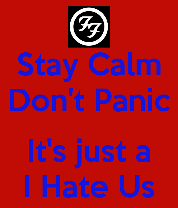 Stay Calm Don't Panic  It's just a I Hate Us