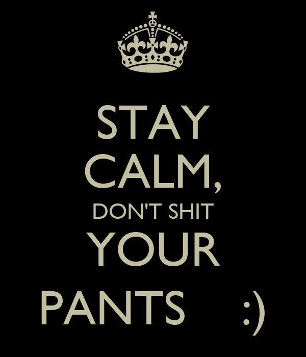 STAY CALM, DON'T SHIT YOUR PANTS    :)