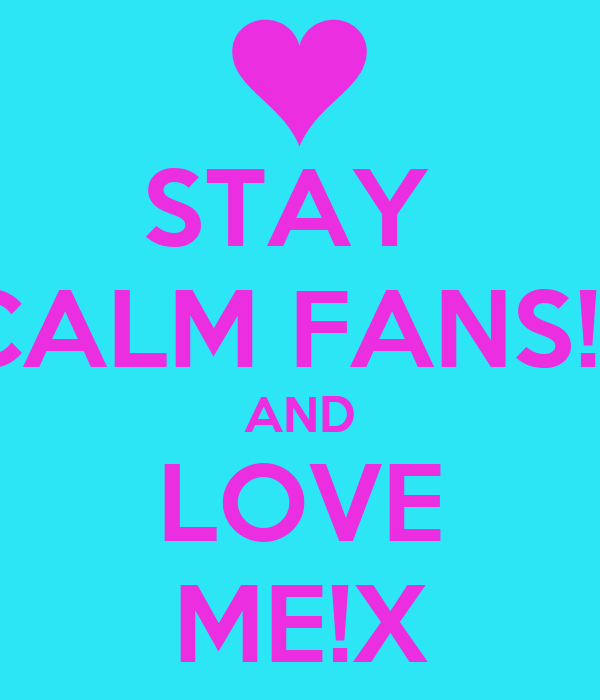STAY  CALM FANS!x AND LOVE ME!X