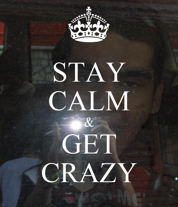 STAY CALM & GET CRAZY
