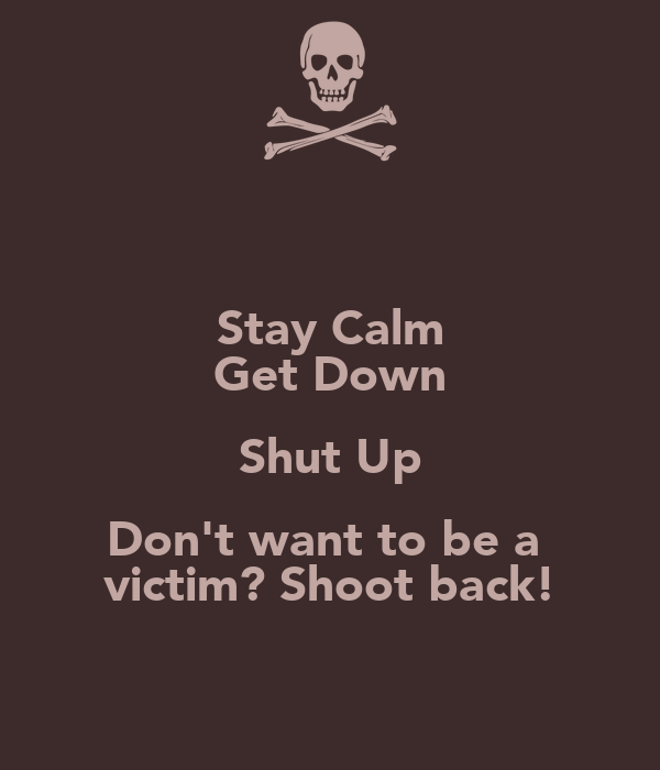 Stay Calm Get Down Shut Up Don't want to be a  victim? Shoot back!