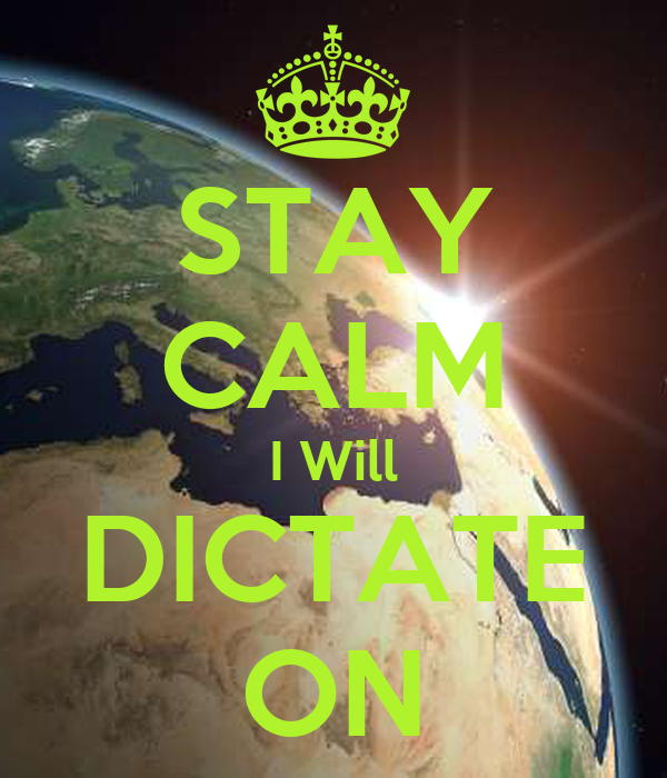 STAY CALM I Will DICTATE ON