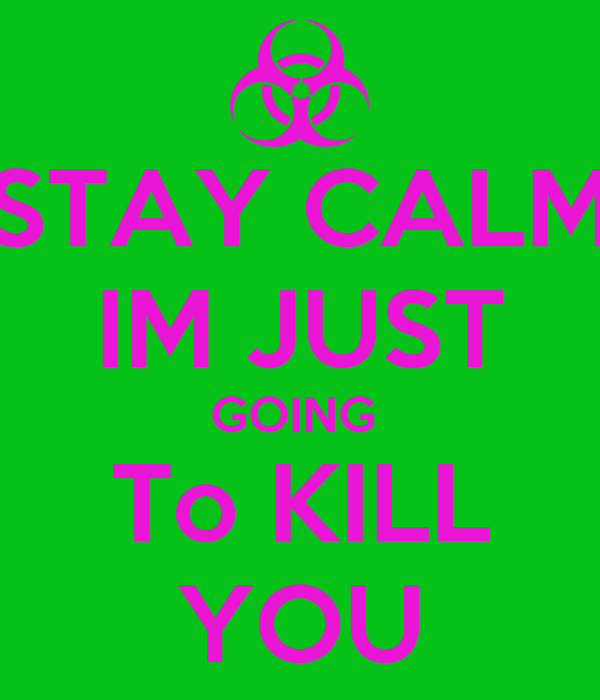STAY CALM IM JUST GOING  To KILL YOU