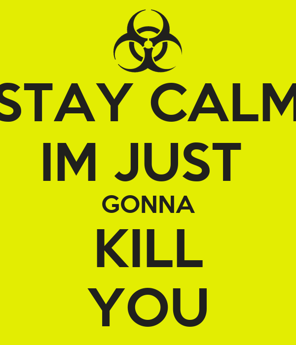 STAY CALM IM JUST  GONNA KILL YOU