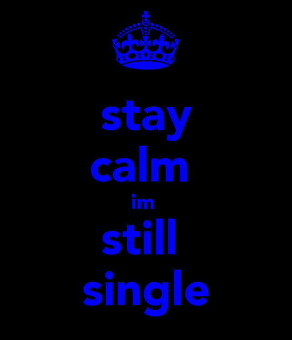 stay calm  im  still  single