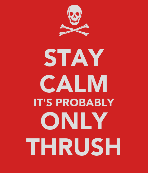 STAY CALM IT'S PROBABLY ONLY THRUSH