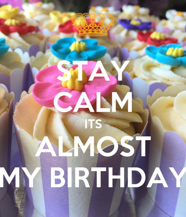 STAY CALM ITS ALMOST MY BIRTHDAY