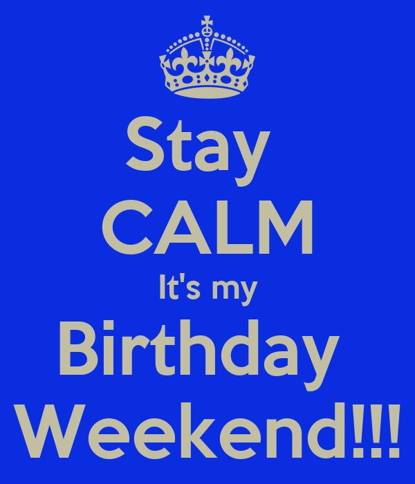 Stay  CALM It's my Birthday  Weekend!!!